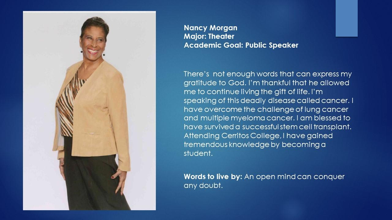 Nancy Morgan Major: Theater Academic Goal: Public Speaker There's  not enough words that can express my gratitude to God. I'm thankful that he allowed me to continue living the gift of life. I'm speaking of this deadly disease called cancer. I have overcome the challenge of lung cancer and multiple myeloma cancer. I am blessed to have survived a successful stem cell transplant. Attending Cerritos College, I have gained tremendous knowledge by becoming a student. Words to live by: An open mind can conquer any doubt.