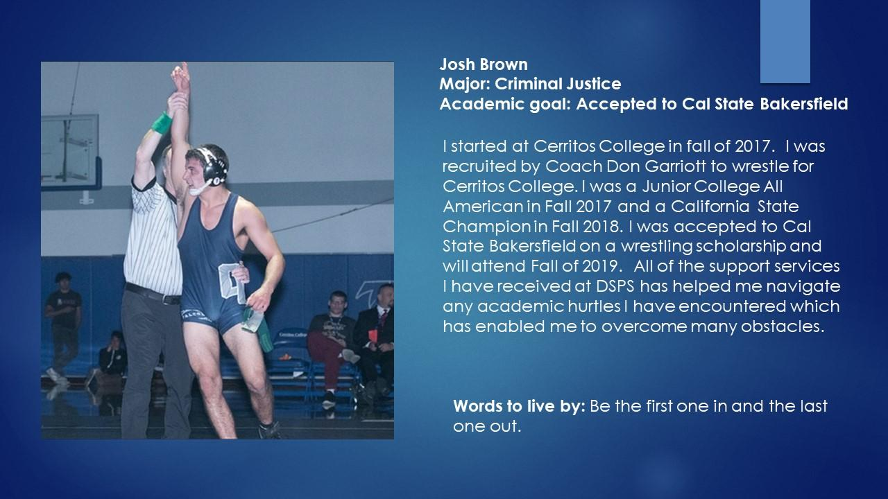 Josh Brown Major: Criminal Justice Academic goal: Accepted to Cal State Bakersfield  I started at Cerritos College in fall of 2017.  I was recruited by Coach Don Garriott to wrestle for Cerritos College. I was a Junior College All American in Fall 2017 and a California  State Champion in Fall 2018. I was accepted to Cal State Bakersfield on a wrestling scholarship and will attend Fall of 2019.  All of the support services I have received at DSPS has helped me navigate any academic hurtles I have encountered which has enabled me to overcome many obstacles. Words to live by: Be the first one in and the last one out.