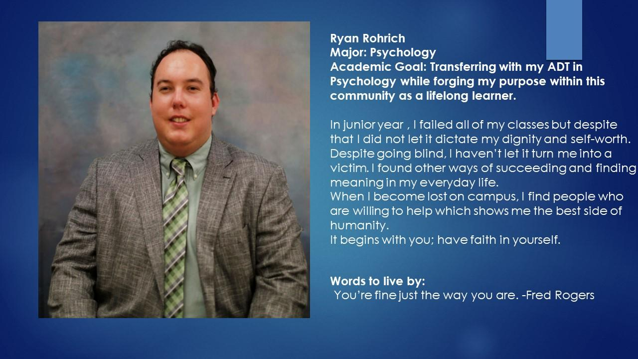 Ryan Rohrich Major: Psychology Academic Goal: Transferring with my ADT in Psychology while forging my purpose within this community as a lifelong learner.  In junior year , I failed all of my classes but despite that I did not let it dictate my dignity and self-worth.  Despite going blind, I haven't let it turn me into a victim. I found other ways of succeeding and finding meaning in my everyday life.  When I become lost on campus, I find people who are willing to help which shows me the best side of humanity.  It begins with you; have faith in yourself. Words to live by:   You're fine just the way you are. -Fred Rogers