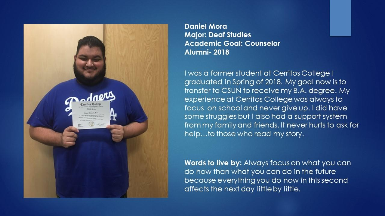 Daniel Mora Major: Deaf Studies Academic Goal: Counselor Alumni- 2018 I was a former student at Cerritos College I graduated in Spring of 2018. My goal now is to transfer to CSUN to receive my B.A. degree. My experience at Cerritos College was always to focus  on school and never give up. I did have some struggles but I also had a support system from my family and friends. It never hurts to ask for help…to those who read my story. Words to live by: Always focus on what you can do now than what you can do in the future because everything you do now in this second affects the next day little by little.