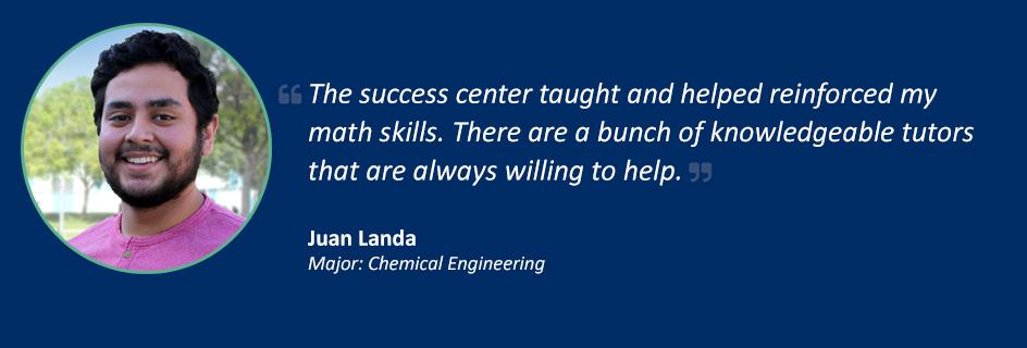 Quote from Juan Landa: The success center taught and helped reinforced my math skills. There are a bunch of knowledgeable tutors that are always willing to help.