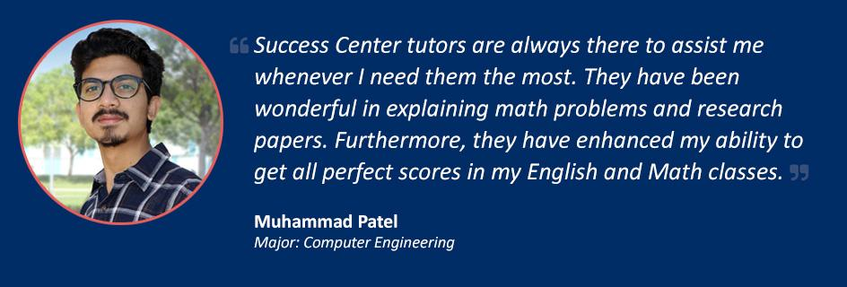Quote from Muhammed Patel: Success Center tutors are always there to assist me whenever I need them the most. They have been wonderful in explaining math problems and research papers. Furthermore, they have enhanced my ability to get all perfect scores in my English and Math classes.