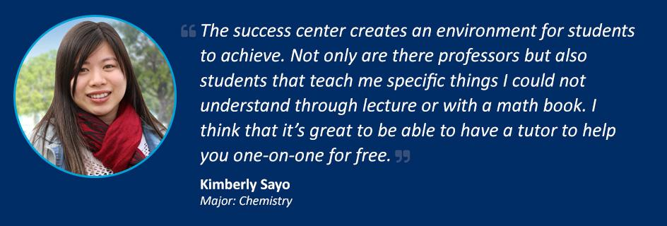 Quote from Kimberly Sayo: The success center creates an environment for students to achieve. Not only are there professors but also students that teach me specific things I could not understand through lecture or with a math book. I think that it's great to be able to have a tutor to help you one-on-one for free.